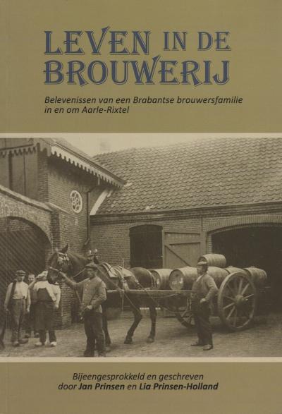 Leven in de brouwerij - Belevenissen van een Brabantse brouwersfamilie in en om Aarle-Rixtel